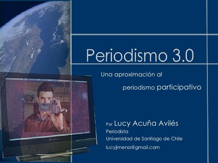 Una aproximación al  periodismo  participativo Por   Lucy Acuña Avilés Periodista  Universidad de Santiago de Chile [email...