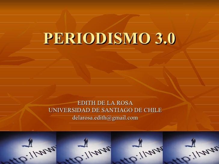PERIODISMO 3.0 EDITH DE LA ROSA UNIVERSIDAD DE SANTIAGO DE CHILE [email_address]
