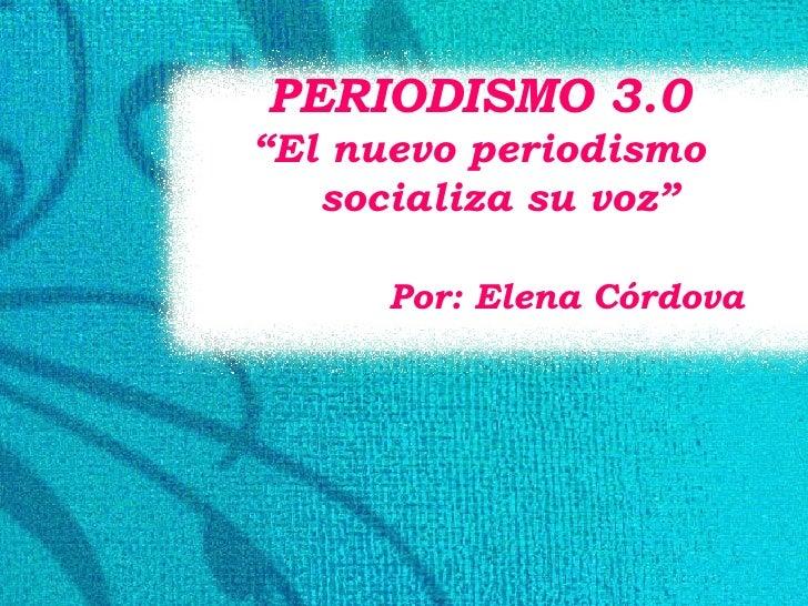 """PERIODISMO 3.0 """" El nuevo periodismo socializa su voz"""" Por: Elena Córdova"""