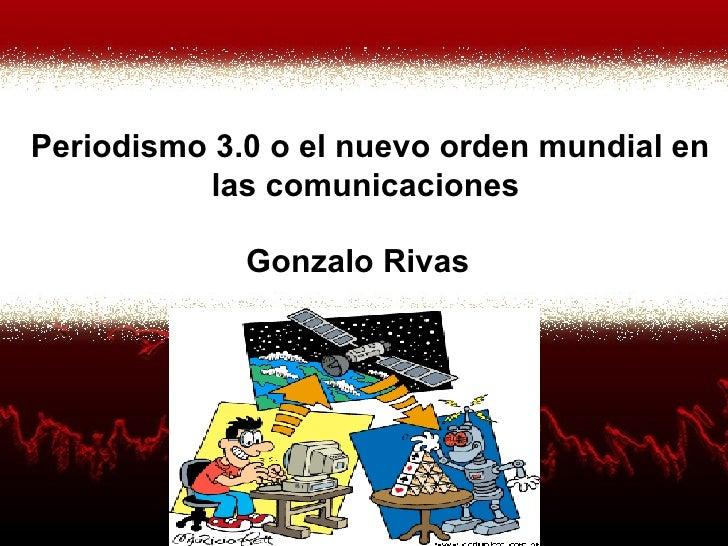 Gonzalo Rivas Periodismo 3.0 o el nuevo orden mundial en las comunicaciones