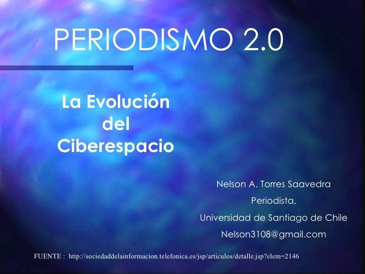 PERIODISMO 2.0 La Evolución del Ciberespacio Nelson A. Torres Saavedra Periodista, Universidad de Santiago de Chile [email...