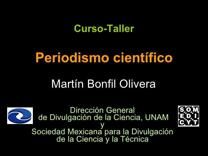 Curso-Taller Periodismo científico Martín Bonfil Olivera Dirección General  de Divulgación de la Ciencia, UNAM y  Sociedad...