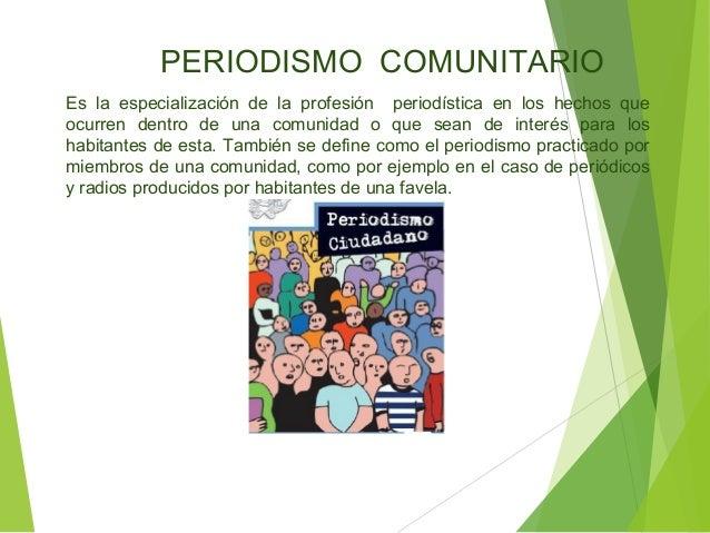 PERIODISMO COMUNITARIO Es la especialización de la profesión periodística en los hechos que ocurren dentro de una comunida...