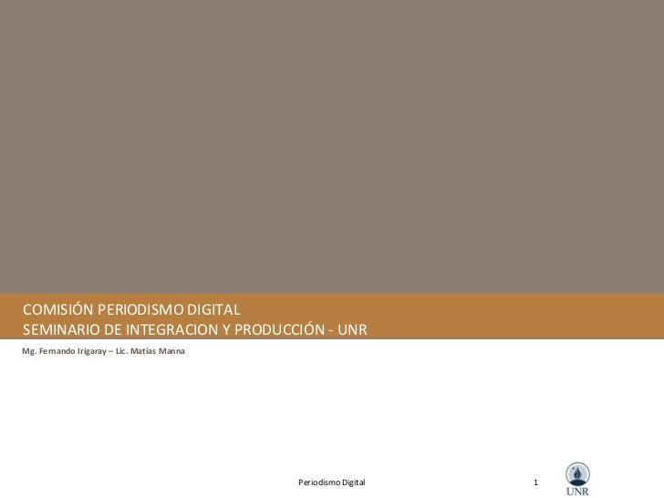 COMISIÓN PERIODISMO DIGITAL SEMINARIO DE INTEGRACION Y PRODUCCIÓN - UNR Mg. Fernando Irigaray – Lic. Matías Manna 1 Period...