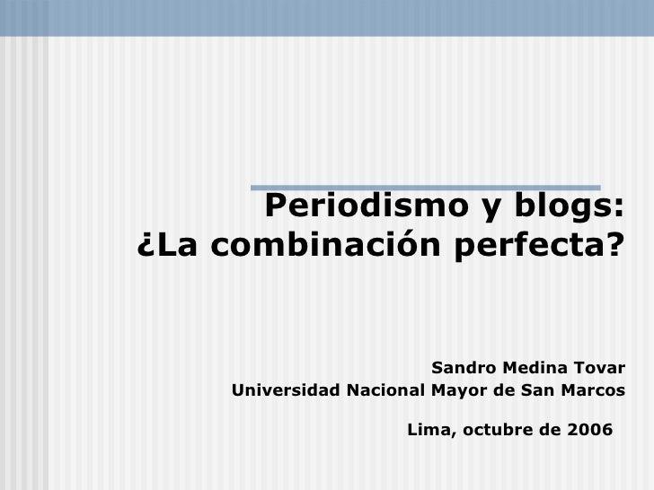Periodismo y blogs: ¿La combinación perfecta?   Sandro Medina Tovar Universidad Nacional Mayor de San Marcos Lima, octubre...