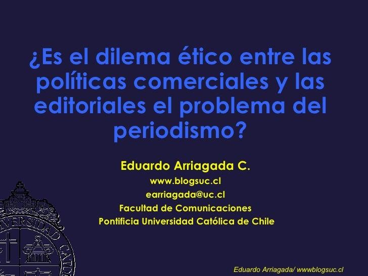 ¿Es el dilema ético entre las políticas comerciales y las editoriales el problema del periodismo? Eduardo Arriagada C. www...