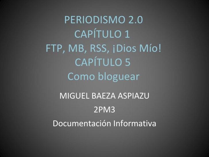 PERIODISMO 2.0 CAPÍTULO 1  FTP, MB, RSS, ¡Dios Mío!  CAPÍTULO 5  Como bloguear MIGUEL BAEZA ASPIAZU 2PM3 Documentación Inf...