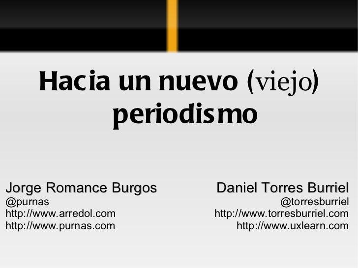 Hacia un nuevo ( viejo ) periodismo Jorge Romance Burgos @purnas http://www.arredol.com http://www.purnas.com Daniel Torre...