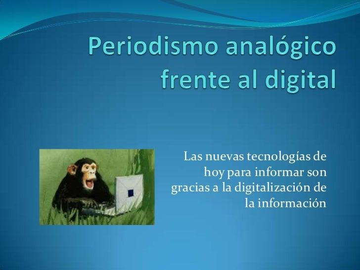 Periodismo analógico frente al digital<br />Las nuevas tecnologías de hoy para informar son gracias a la digitalización de...