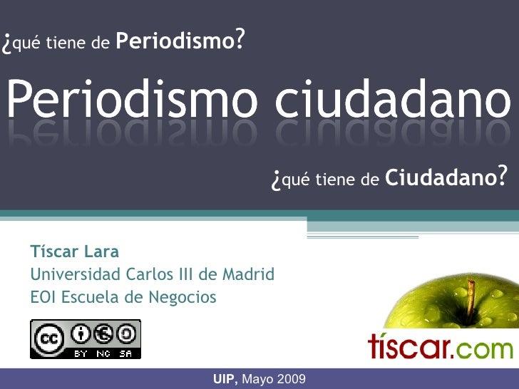 ¿qué tiene de Periodismo?                                     ¿qué tiene de Ciudadano?    Tíscar Lara   Universidad Carlos...