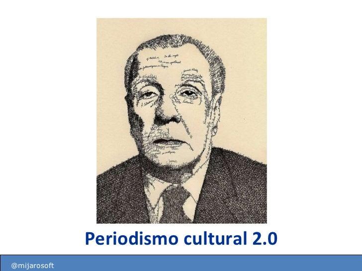Periodismo cultural 2.0 http://mareacultural.blogspot.com @mijarosoft