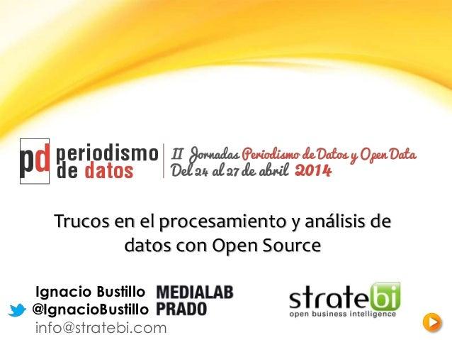 Trucos en el procesamiento y análisis de datos con Open Source Ignacio Bustillo @IgnacioBustillo info@stratebi.com