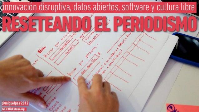 innovación disruptiva, datos abiertos, software y cultura libreRESETEANDO EL PERIODISMO@miguelpaz 2012Foto: Hackatons.org