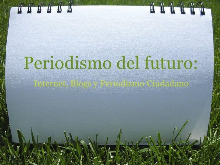 Periodismo del futuro:  Internet, Blogs y Periodismo Ciudadano