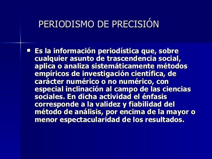 PERIODISMO DE PRECISIÓN <ul><li>Es la información periodística que, sobre cualquier asunto de trascendencia social, aplica...