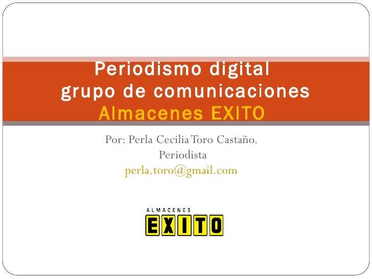 Por: Perla Cecilia Toro Castaño.  Periodista [email_address]   Periodismo digital  grupo de comunicaciones Almacenes EXITO