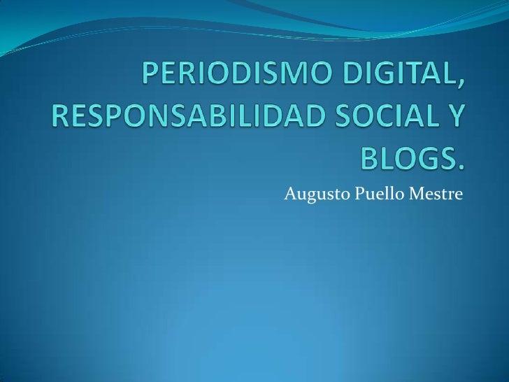 PERIODISMO DIGITAL, RESPONSABILIDAD SOCIAL Y BLOGS.<br />Augusto Puello Mestre<br />