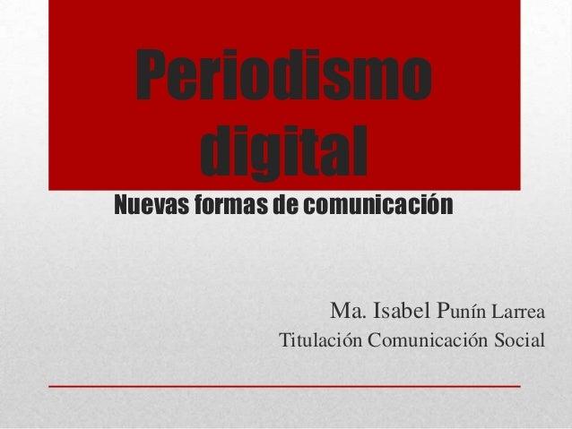 PeriodismodigitalNuevas formas de comunicaciónMa. Isabel Punín LarreaTitulación Comunicación Social