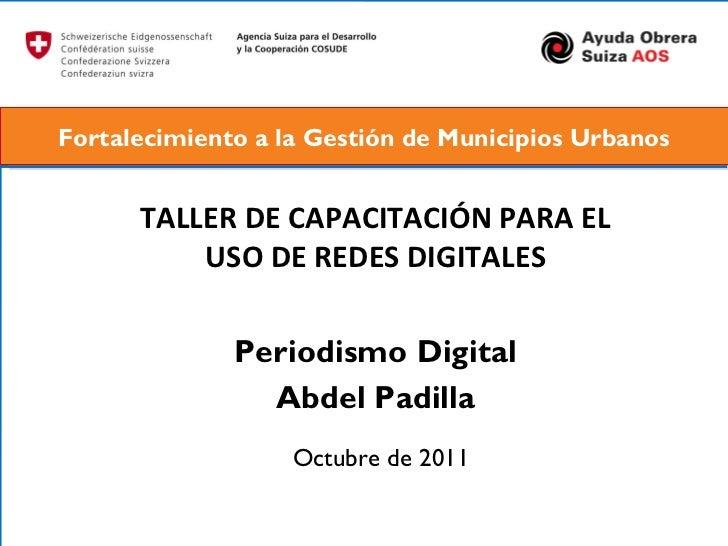 TALLER DE CAPACITACIÓN PARA EL USO DE REDES DIGITALES Periodismo Digital Abdel Padilla Octubre de 2011 Fortalecimiento a l...