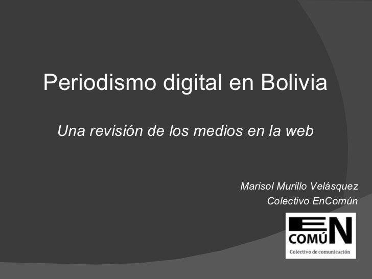 <ul><li>Periodismo digital en Bolivia </li></ul><ul><li>Una revisión de los medios en la web </li></ul><ul><li>Marisol Mur...