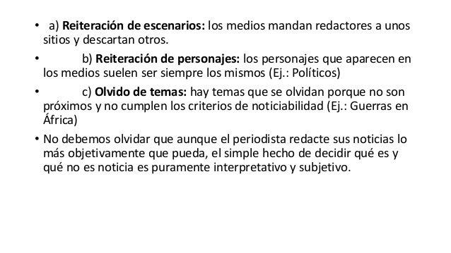 • a) Reiteración de escenarios: los medios mandan redactores a unos sitios y descartan otros. • b) Reiteración de personaj...