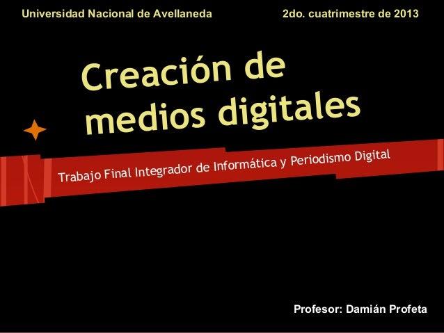 Universidad Nacional de Avellaneda  2do. cuatrimestre de 2013  ción de Crea igitales medios d Digital ica y Periodismo Inf...