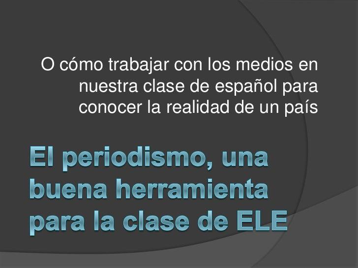 O cómo trabajar con los medios en nuestra clase de español para conocer la realidad de un país<br />El periodismo, una bue...