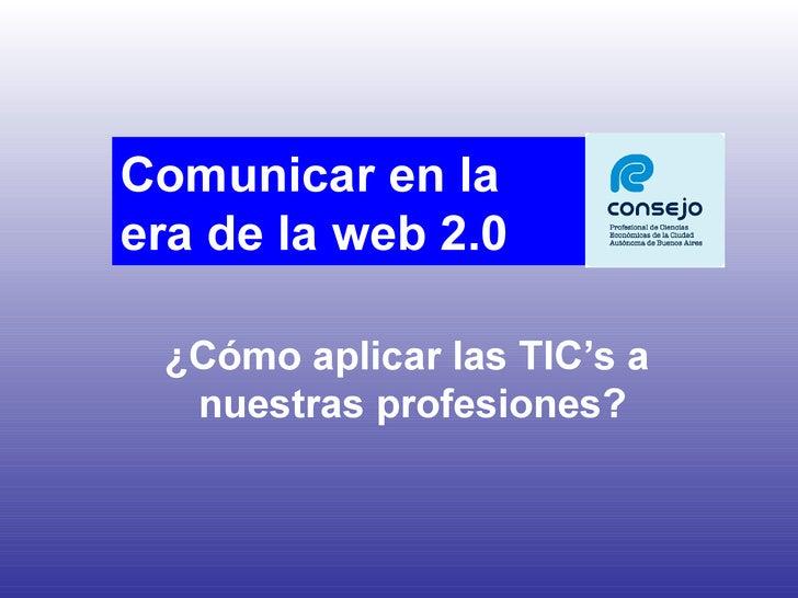 ¿Cómo aplicar las TIC's a  nuestras profesiones? Comunicar en la  era de la web 2.0