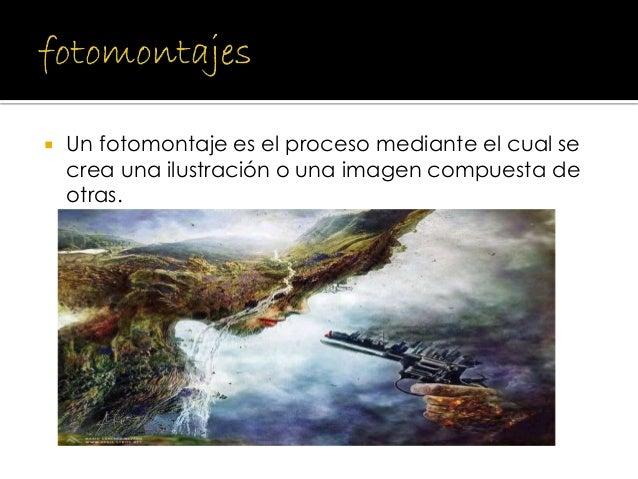 Un fotomontaje es el proceso mediante el cual se crea una ilustración o una imagen compuesta de otras.