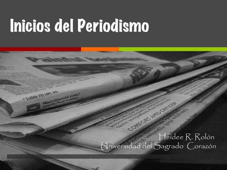 Inicios del Periodismo Heidee R. Rolón  Universidad del Sagrado  Corazón