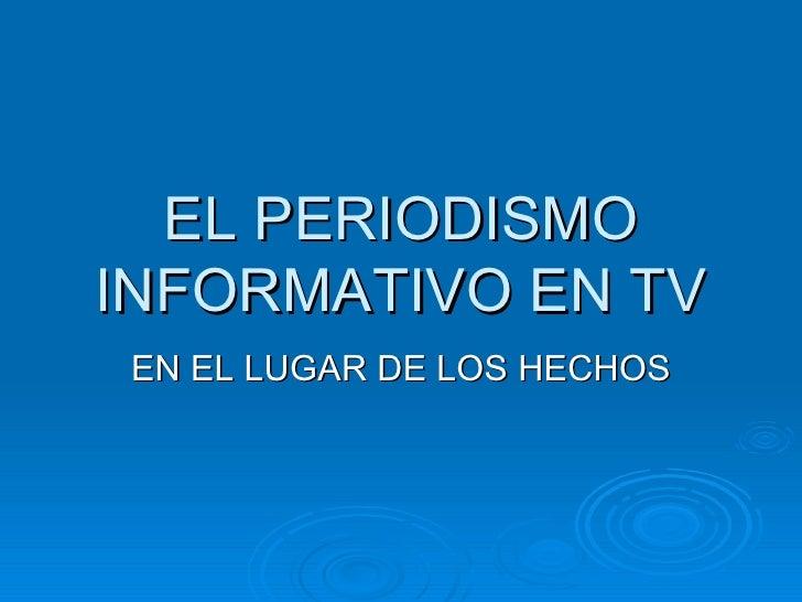 EL PERIODISMO INFORMATIVO EN TV EN EL LUGAR DE LOS HECHOS