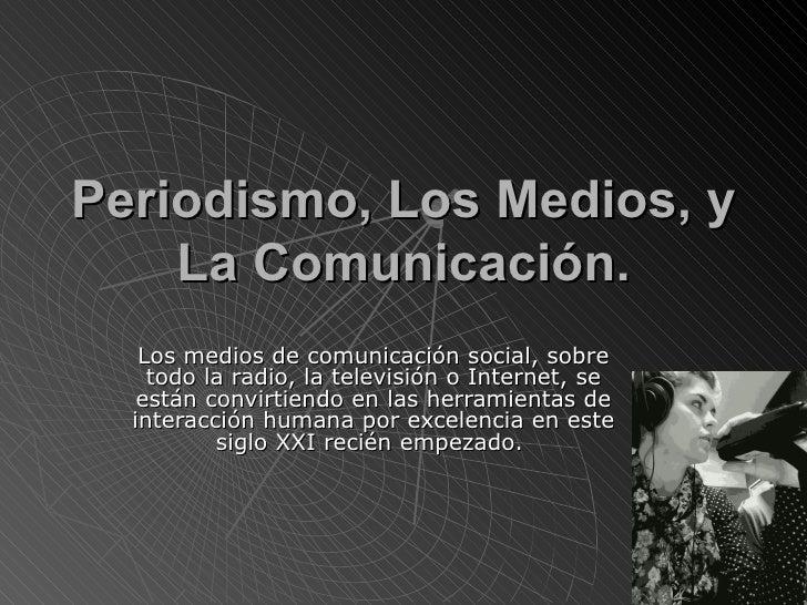 Periodismo, Los Medios, y    La Comunicación.   Los medios de comunicación social, sobre    todo la radio, la televisión o...