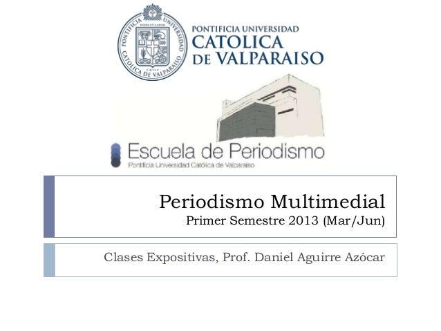 Periodismo Multimedial             Primer Semestre 2013 (Mar/Jun)Clases Expositivas, Prof. Daniel Aguirre Azócar