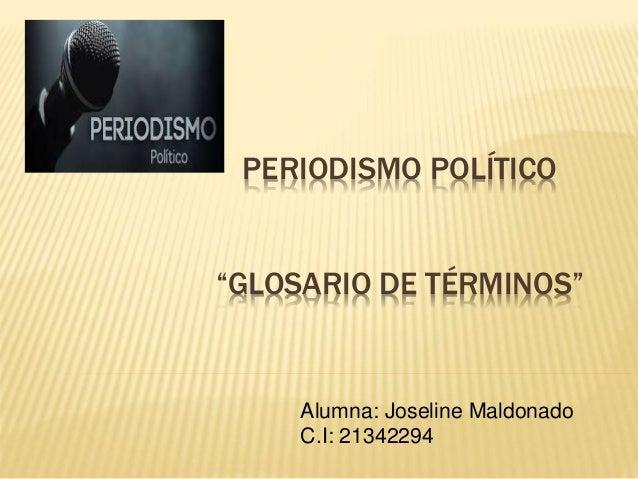 """PERIODISMO POLÍTICO """"GLOSARIO DE TÉRMINOS"""" Alumna: Joseline Maldonado C.I: 21342294"""