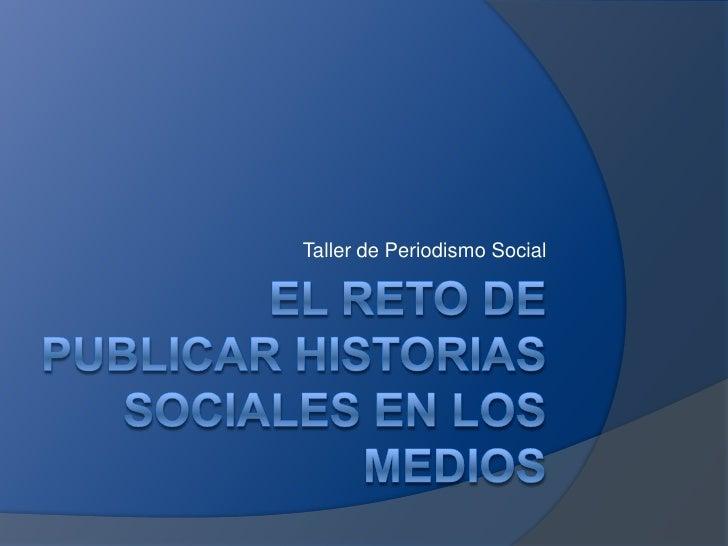 El reto de publicar historias sociales en los medios<br />Taller de Periodismo Social<br />