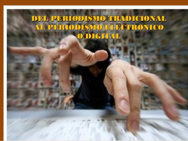DEL PERIODISMO TRADICIONALAL PERIODISMO ELECTRONICO         O DIGITAL