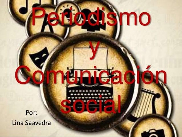 Periodismo y Comunicación social  Por: Lina Saavedra