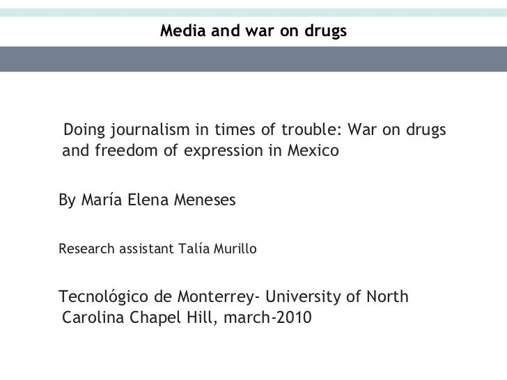 Media and war on drugsDoing journalism in times of trouble: War on drugsand freedom of expression in MexicoBy María Elena ...