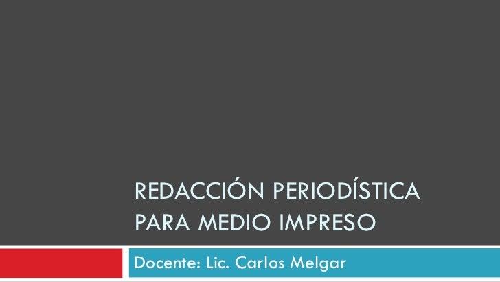 REDACCIÓN PERIODÍSTICAPARA MEDIO IMPRESODocente: Lic. Carlos Melgar