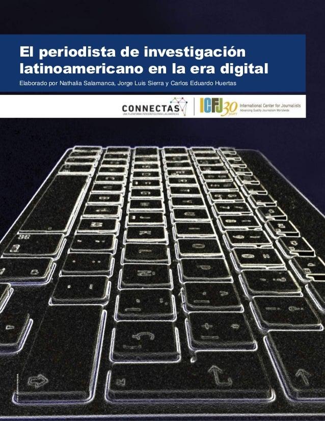 El periodista de investigación latinoamericano en la era digital Elaborado por Nathalia Salamanca, Jorge Luis Sierra y Car...