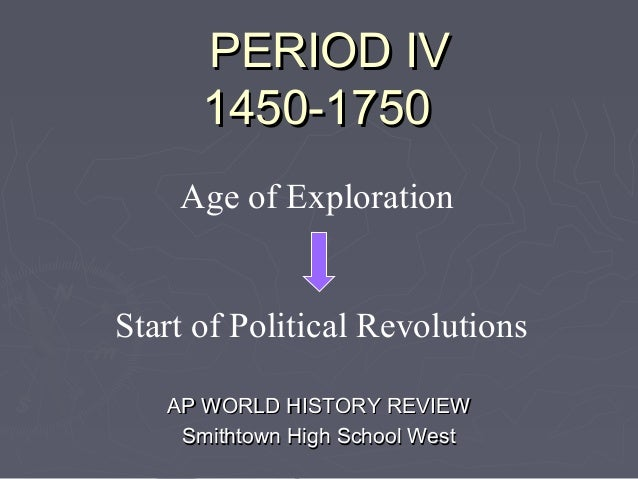 PERIOD IV      1450-1750    Age of ExplorationStart of Political Revolutions   AP WORLD HISTORY REVIEW    Smithtown High S...