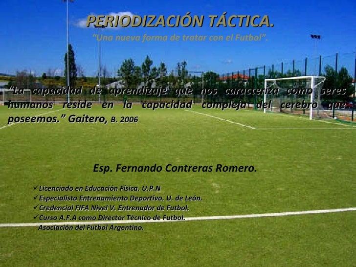 """PERIODIZACIÓN TÁCTICA. """"Una nueva forma de tratar con el Futbol"""". <ul><li>Esp. Fernando Contreras Romero.  </li></ul><ul><..."""