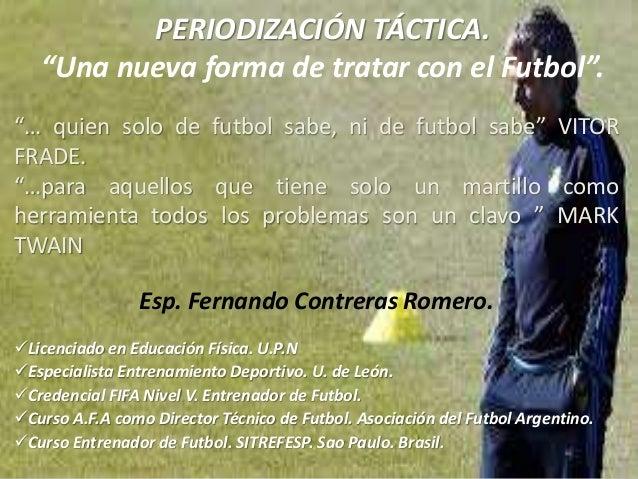 """PERIODIZACIÓN TÁCTICA. """"Una nueva forma de tratar con el Futbol"""". Esp. Fernando Contreras Romero. Licenciado en Educación..."""