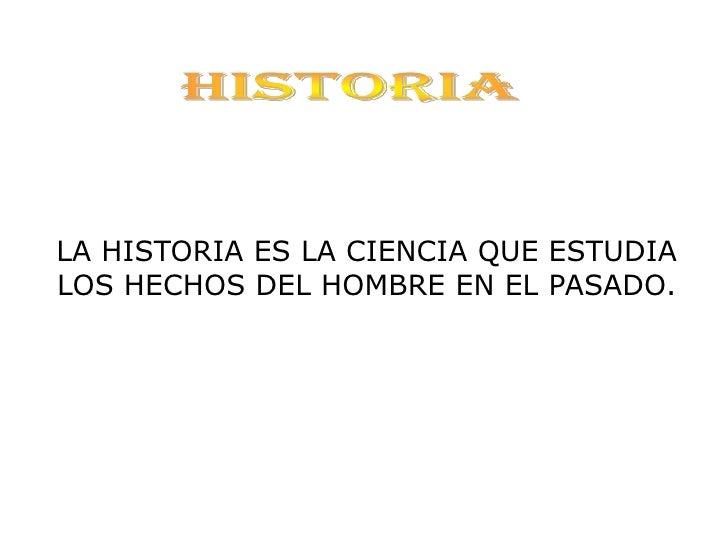 <ul>HISTORIA </ul><ul>LA HISTORIA ES LA CIENCIA QUE ESTUDIA  LOS HECHOS DEL HOMBRE EN EL PASADO. </ul>