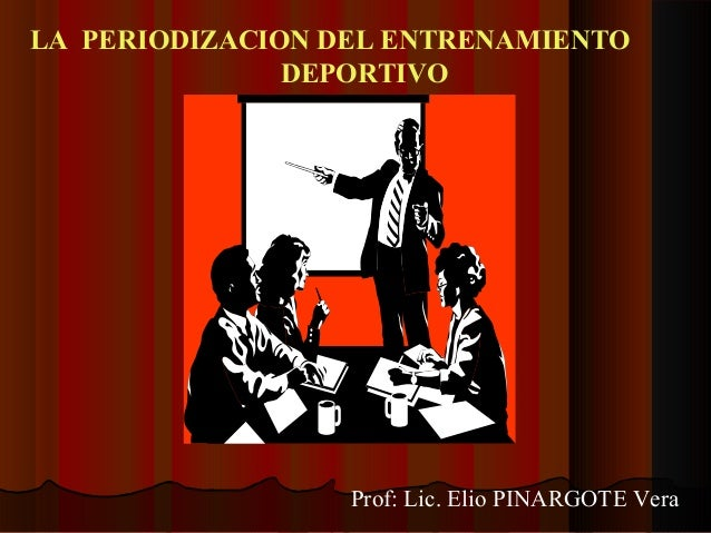 LA PERIODIZACION DEL ENTRENAMIENTO DEPORTIVO Prof: Lic. Elio PINARGOTE Vera