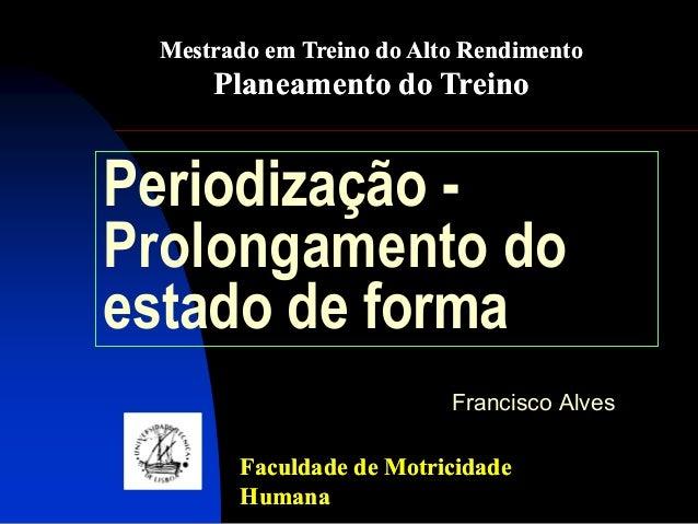 Periodização - Prolongamento do estado de forma  Francisco Alves  Faculdade de Motricidade Humana  Mestrado em Treino do A...