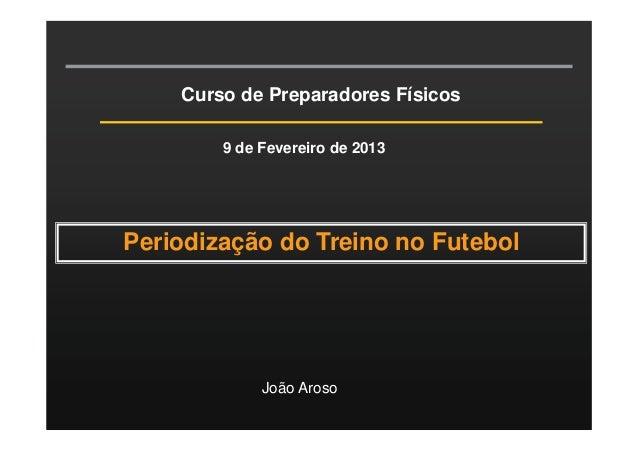 Curso de Preparadores Físicos 9 de Fevereiro de 2013  Periodização do Treino no Futebol  João Aroso