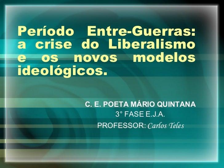 Período Entre-Guerras: a crise do Liberalismo e os novos modelos ideológicos. C. E. POETA MÁRIO QUINTANA 3° FASE E.J.A. PR...