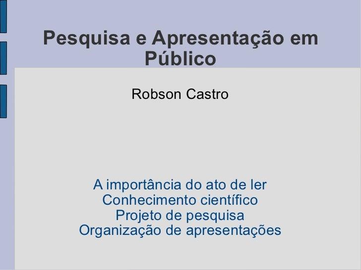 Pesquisa e Apresentação em Público Robson Castro A importância do ato de ler Conhecimento científico Projeto de pesquisa O...