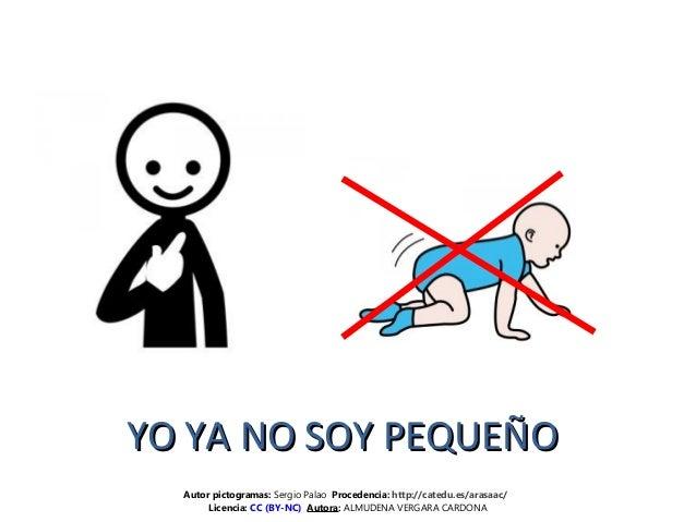 YO YA NO SOY PEQUEÑOYO YA NO SOY PEQUEÑO Autor pictogramas: Sergio Palao Procedencia: http://catedu.es/arasaac/ Licencia: ...